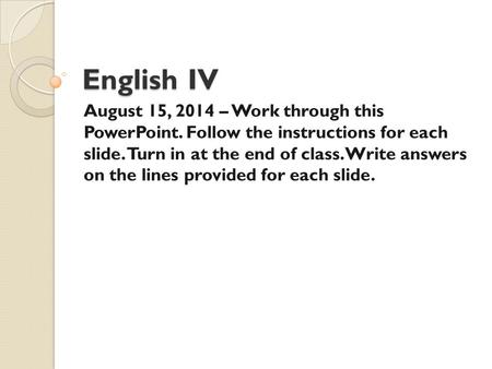 English IV August 15, 2014 – Work through this PowerPoint. Follow the instructions for each slide. Turn in at the end of class. Write answers on the lines.