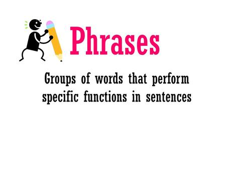 Phrases Groups of words that perform specific functions in sentences.