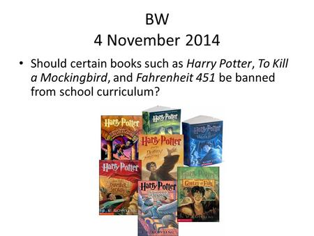 BW 4 November 2014 Should certain <strong>books</strong> such as Harry Potter, To Kill a Mockingbird, and Fahrenheit 451 be banned from school curriculum?