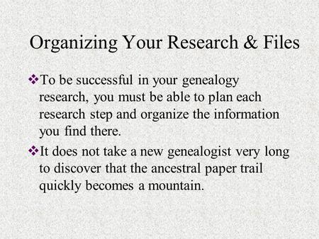 Organizing Your Research & Files  To be successful in your genealogy research, you must be able to plan each research step and organize the information.