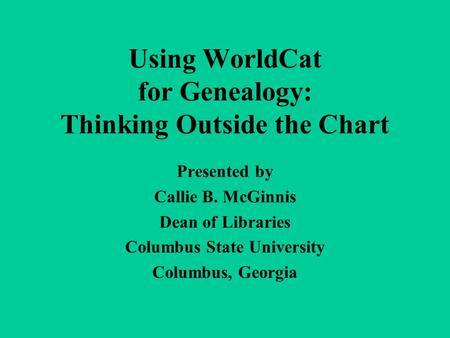Using WorldCat for Genealogy: Thinking Outside the Chart Presented by Callie B. McGinnis Dean of Libraries Columbus State University Columbus, Georgia.