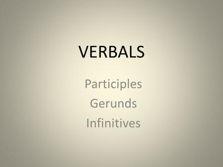 VERBALS Participles Gerunds Infinitives. OBJECTIVE: *Identify the components of a sentence. *Recognize, identify, and label verbals ~participles, gerunds,