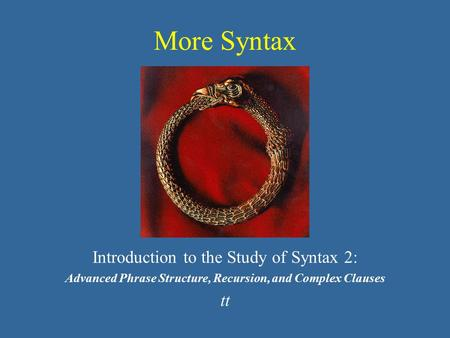 More Syntax Introduction to the Study of Syntax 2: Advanced Phrase Structure, Recursion, and Complex Clauses tt.