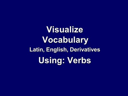 Visualize Vocabulary Latin, English, Derivatives Using: Verbs.