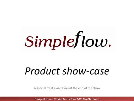 SimpleFlow – Production Floor MIS On-Demand Product show-case A special treat awaits you at the end of the show.