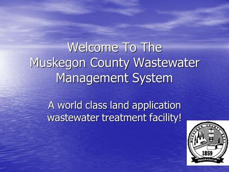 Welcome To The Muskegon County Wastewater Management System A world class land application wastewater treatment facility!