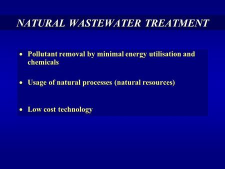 NATURAL WASTEWATER TREATMENT  Pollutant removal by minimal energy utilisation and chemicals  Usage of natural processes (natural resources)  Low cost.