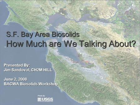 S.F. Bay Area Biosolids How Much are We Talking About? Presented By: Jim Sandoval, CH2M HILL June 2, 2008 BACWA Biosolids Workshop Photo By: