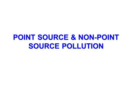 POINT SOURCE & NON-POINT SOURCE POLLUTION. POINT SOURCE POLLUTION Pollution comes from SPECIFIC source; you can point to the source. Easier to identify.
