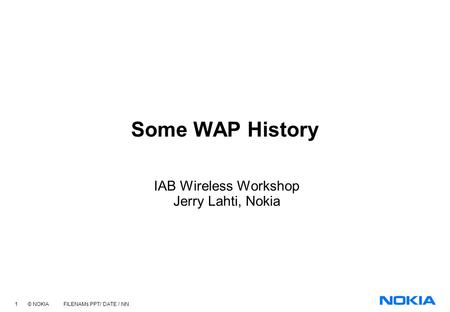 1 © NOKIA FILENAMs.PPT/ DATE / NN Some WAP History IAB Wireless Workshop Jerry Lahti, Nokia.