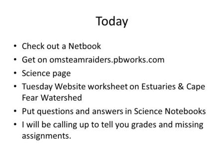 Today Check out a Netbook Get on omsteamraiders.pbworks.com Science page Tuesday Website worksheet on Estuaries & Cape Fear Watershed Put questions and.