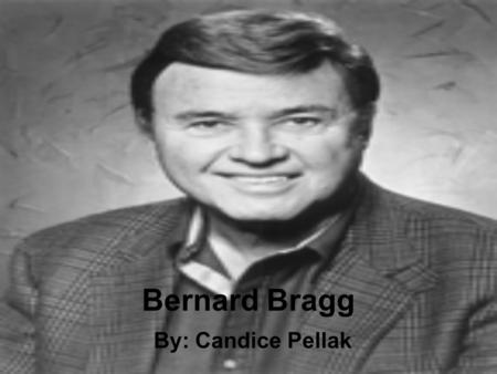 Bernard Bragg By: Candice Pellak. He was born on September 27, 1928 in Brooklyn, NY He was an only child with deaf parents His dad managed & directed.