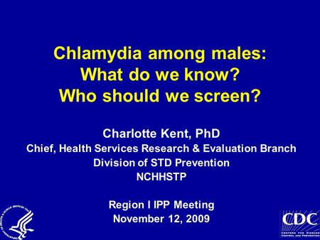 Chlamydia among males: What do we know? Who should we screen? Charlotte Kent, PhD Chief, Health Services Research & Evaluation Branch Division of STD Prevention.