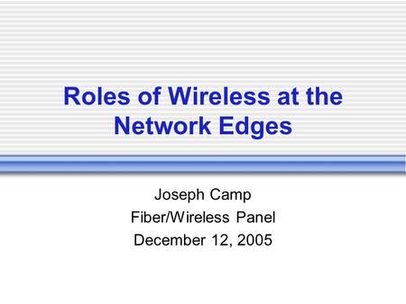 Roles of Wireless at the Network Edges Joseph Camp Fiber/Wireless Panel December 12, 2005.