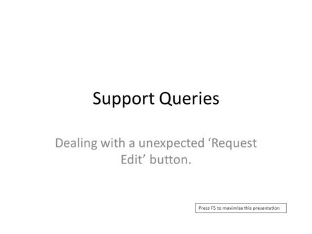 Support Queries Dealing with a unexpected 'Request Edit' button. Press F5 to maximise this presentation.