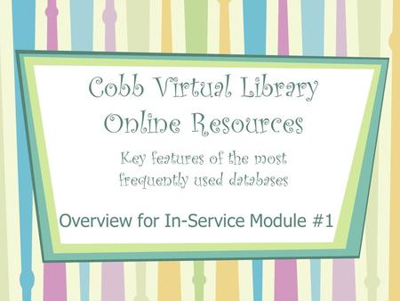 Cobb Virtual Library Online Resources Key features of the most frequently used databases Overview for In-Service Module #1.