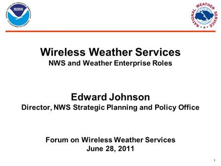 1 Wireless Weather Services NWS and Weather Enterprise Roles Edward Johnson Director, NWS Strategic Planning and Policy Office Forum on Wireless Weather.