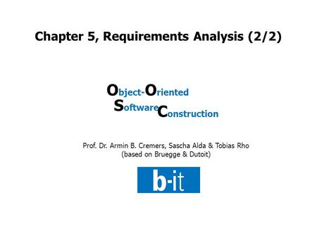 Prof. Dr. Armin B. Cremers, Sascha Alda & Tobias Rho (based on Bruegge & Dutoit) O bject- O riented S oftware C onstruction Chapter 5, Requirements Analysis.