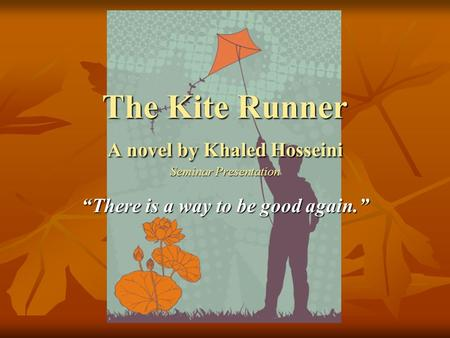 "The Kite Runner A novel by Khaled Hosseini Seminar Presentation ""There is a way to be good again."""