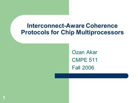 1 Interconnect-Aware Coherence Protocols for Chip Multiprocessors Ozan Akar CMPE 511 Fall 2006.