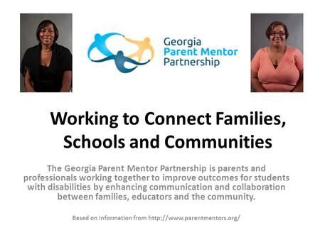 Working to Connect Families, Schools and Communities The Georgia Parent Mentor Partnership is parents and professionals working together to improve outcomes.