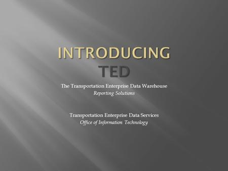 The Transportation Enterprise Data Warehouse Reporting Solutions Transportation Enterprise Data Services Office of Information Technology.