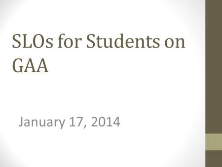 SLOs for Students on GAA January 17, 2014. 2013-2014 GAA SLO Submissions January 17, 2014 Thank you for coming today. The purpose of the session today.