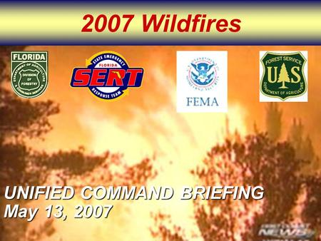 2007 Wildfires UNIFIED COMMAND BRIEFING May 13, 2007.