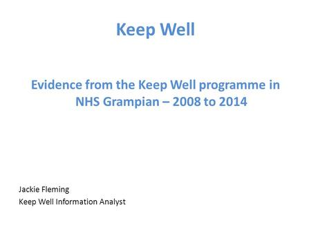 Keep Well Evidence from the Keep Well programme in NHS Grampian – 2008 to 2014 Jackie Fleming Keep Well Information Analyst.