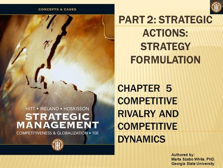 Authored by: Marta Szabo White, PhD. Georgia State University PART 2: STRATEGIC ACTIONS: STRATEGY FORMULATION CHAPTER 5 COMPETITIVE RIVALRY AND COMPETITIVE.