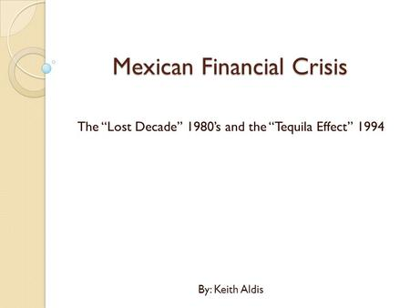 "Mexican Financial Crisis The ""Lost Decade"" 1980's and the ""Tequila Effect"" 1994 By: Keith Aldis."