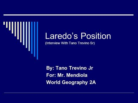 Laredo's Position (Interview With Tano Trevino Sr) By: Tano Trevino Jr For: Mr. Mendiola World Geography 2A.