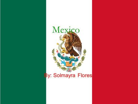 Mexico By: Solmayra Flores. Basic Geography Total area- 1,972,550 kilometers. Mexico is the capital. More cities are Guadalajara, Cancun, Acapulco. An.