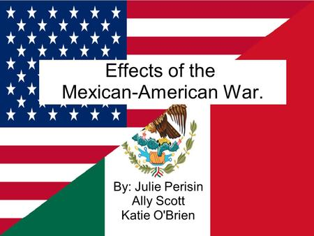 Effects of the Mexican-American War. By: Julie Perisin Ally Scott Katie O'Brien.