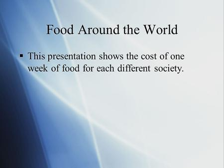 Food Around the World  This presentation shows the cost of one week of food for each different society.