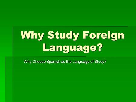 Why Study Foreign Language? Why Choose Spanish as the Language of Study?