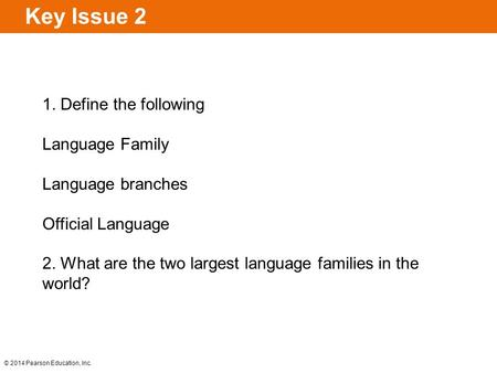 © 2014 Pearson Education, Inc. Key Issue 2 1. Define the following Language Family Language branches Official Language 2. What are the two largest language.