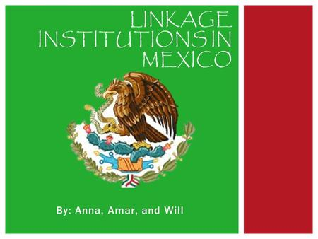 By: Anna, Amar, and Will LINKAGE INSTITUTIONS IN MEXICO.