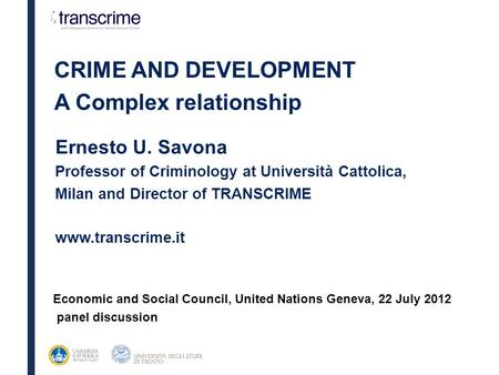 Ernesto U. Savona Professor of Criminology at Università Cattolica, Milan and Director of TRANSCRIME www.transcrime.it CRIME AND DEVELOPMENT A Complex.