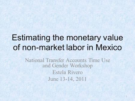 Estimating the monetary value of non-market labor in Mexico National Transfer Accounts Time Use and Gender Workshop Estela Rivero June 13-14, 2011 1.
