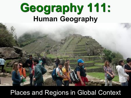 Geography 111: Geography 111: Human Geography Places and Regions in Global Context.