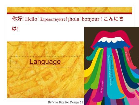 你好 ! Hello! Здравствуйте ! ¡hola! bonjour ! こんにち は ! Language By Vito Bica for Design 21.