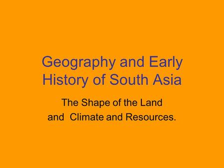 Geography and Early History of South Asia The Shape of the Land and Climate and Resources.