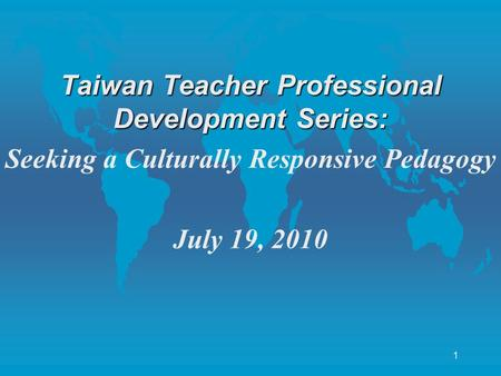1 Taiwan Teacher Professional Development Series: Seeking a Culturally Responsive Pedagogy July 19, 2010.