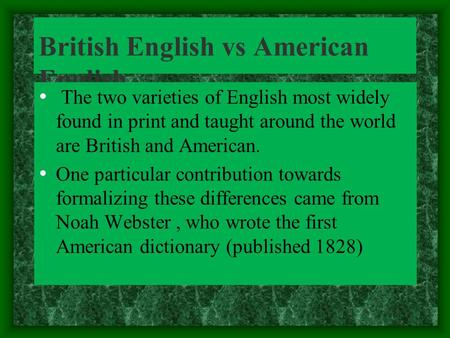 British English vs American English The two varieties of English most widely found in print and taught around the world are British and American. One particular.