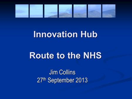 Innovation Hub Route to the NHS Jim Collins 27 th September 2013.