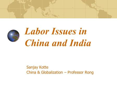 Labor Issues in China and India Sanjay Kotte China & Globalization – Professor Rong.