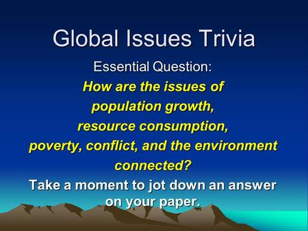 Global Issues Trivia Essential Question: How are the issues of population growth, resource consumption, poverty, conflict, and the environment connected?