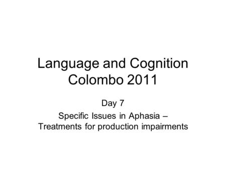 Language and Cognition Colombo 2011 Day 7 Specific Issues in Aphasia – Treatments for production impairments.