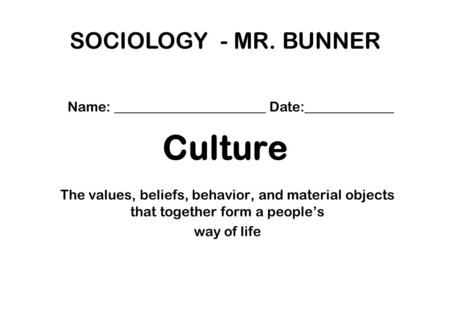 Culture The values, beliefs, behavior, and material objects that together form a people's way of life SOCIOLOGY - MR. BUNNER Name: ______________________.